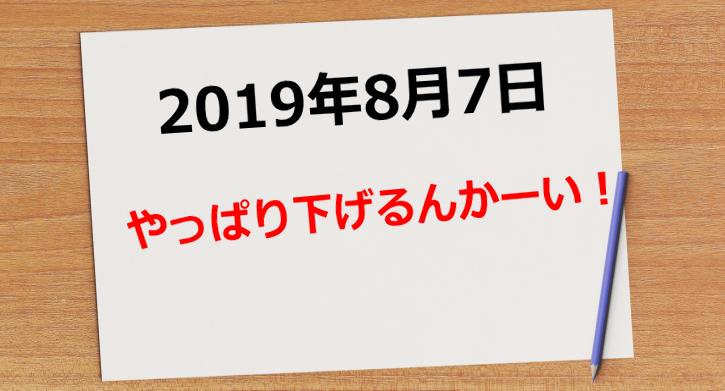 【2019年8月7日】やっぱりさげるんかーい!