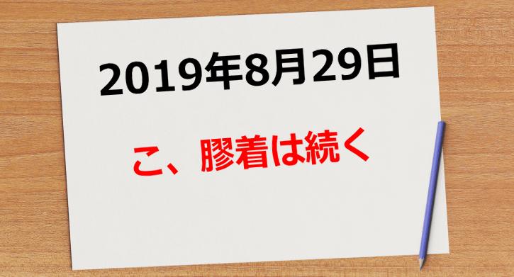 【2019年8月29日】こ、膠着は続く