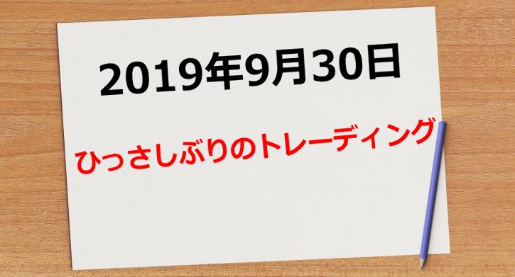 【2019年9月30日】ひっさびさのトレード