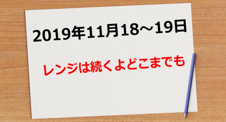 【2019年11月18日~19日】レンジは続くよどこまでも
